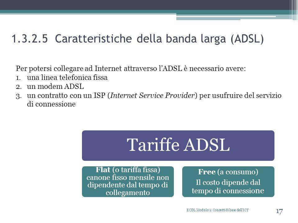 1.3.2.5 Caratteristiche della banda larga (ADSL) ECDL Modulo 1: Concetti di base dellICT 17 Per potersi collegare ad Internet attraverso lADSL è neces
