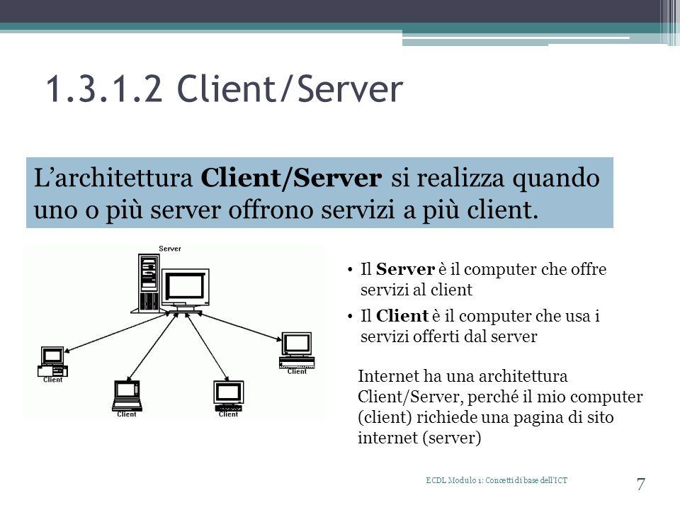 1.3.1.3 Internet ECDL Modulo 1: Concetti di base dellICT 8 Il termine Internet deriva da Inter (fra) e net (rete) ovvero rete di reti o reti interconnesse che collegano milioni di computer, al livello mondiale, che sono in grado di scambiarsi informazioni.