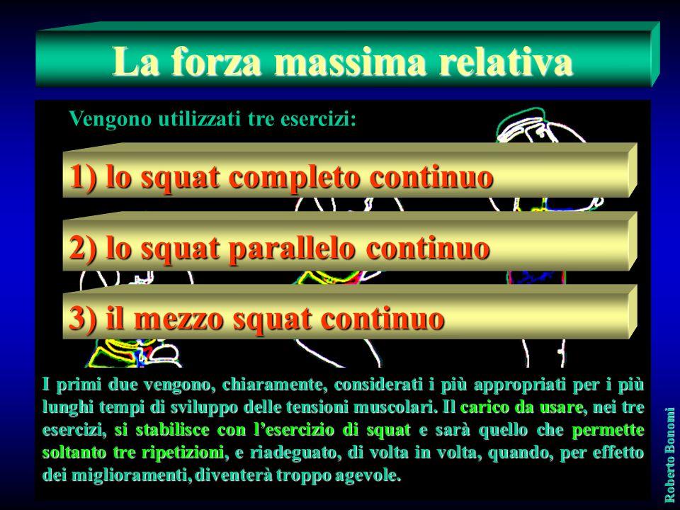 La forza massima relativa Vengono utilizzati tre esercizi: 1) lo squat completo continuo 2) lo squat parallelo continuo 3) il mezzo squat continuo Roberto Bonomi I primi due vengono, chiaramente, considerati i più appropriati per i più lunghi tempi di sviluppo delle tensioni muscolari.