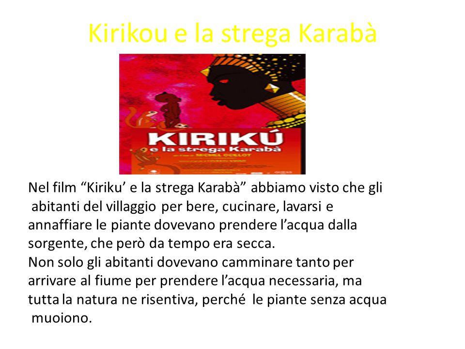 Kirikou e la strega Karabà Nel film Kiriku e la strega Karabà abbiamo visto che gli abitanti del villaggio per bere, cucinare, lavarsi e annaffiare le piante dovevano prendere lacqua dalla sorgente, che però da tempo era secca.