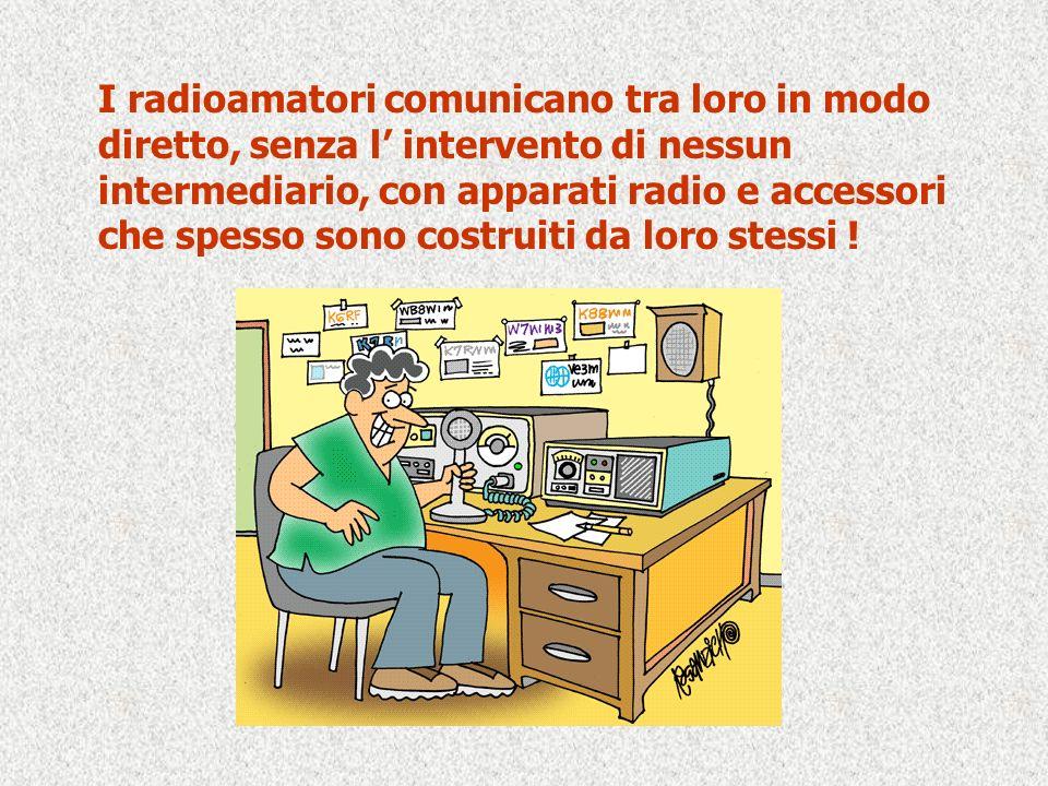 I radioamatori comunicano tra loro in modo diretto, senza l intervento di nessun intermediario, con apparati radio e accessori che spesso sono costrui