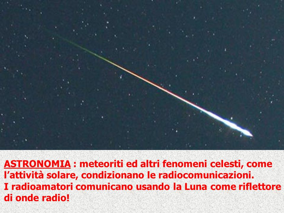 ASTRONOMIA : meteoriti ed altri fenomeni celesti, come lattività solare, condizionano le radiocomunicazioni. I radioamatori comunicano usando la Luna