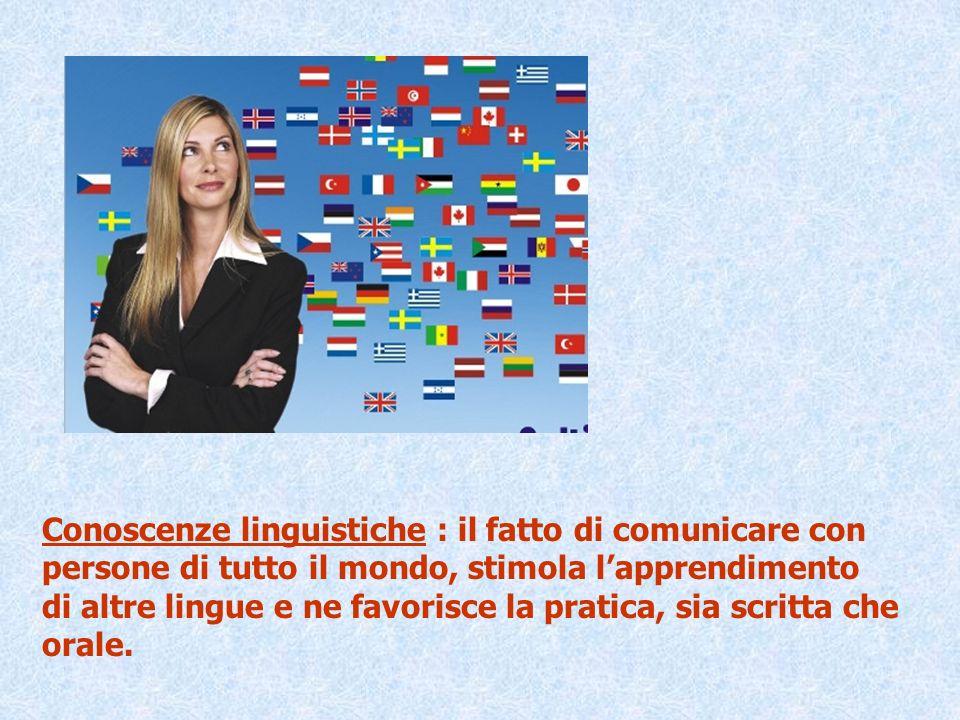Conoscenze linguistiche : il fatto di comunicare con persone di tutto il mondo, stimola lapprendimento di altre lingue e ne favorisce la pratica, sia