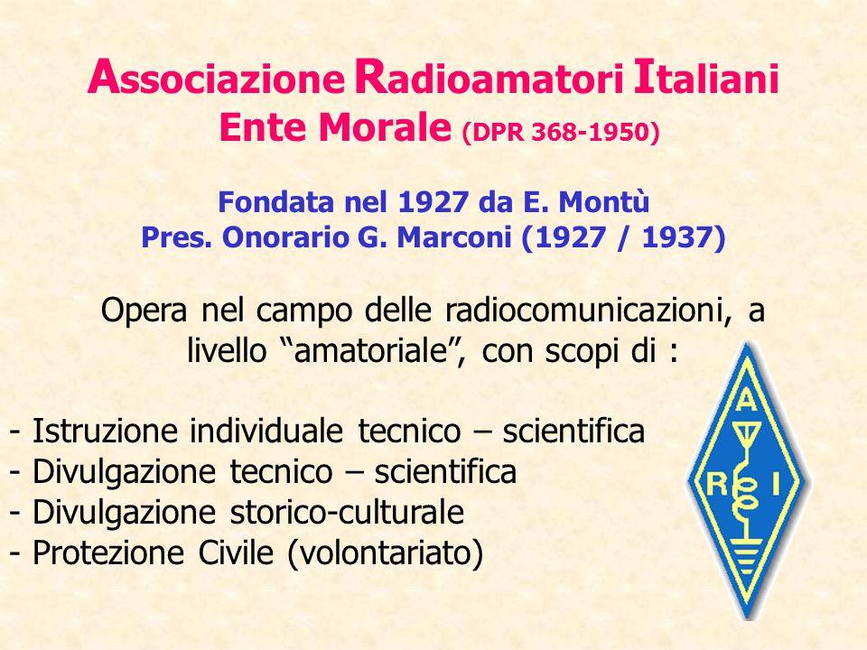A ssociazione R adioamatori I taliani Ente Morale (DPR 368-1950) Fondata nel 1927 da E. Montù Pres. Onorario G. Marconi (1927 / 1937) Opera nel campo