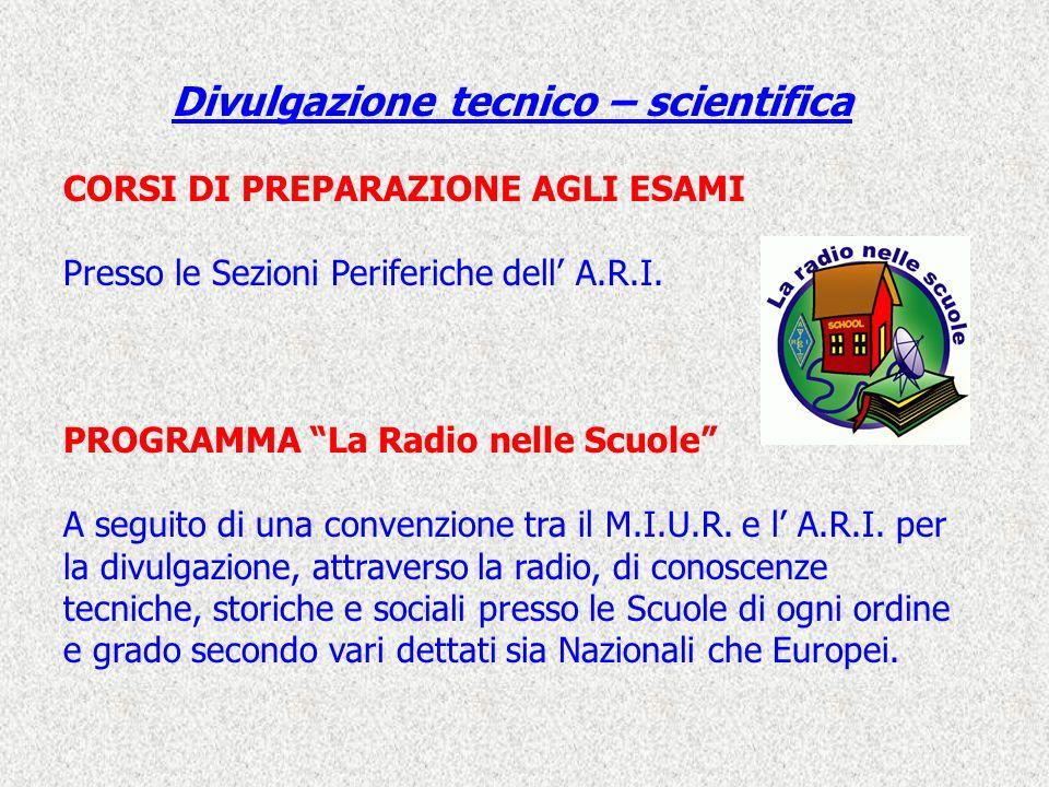 Divulgazione tecnico – scientifica CORSI DI PREPARAZIONE AGLI ESAMI Presso le Sezioni Periferiche dell A.R.I. PROGRAMMA La Radio nelle Scuole A seguit