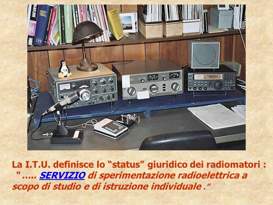 La I.T.U. definisce lo status giuridico dei radiomatori : ….. SERVIZIO di sperimentazione radioelettrica a scopo di studio e di istruzione individuale