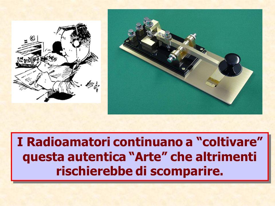 I Radioamatori continuano a coltivare questa autentica Arte che altrimenti rischierebbe di scomparire.