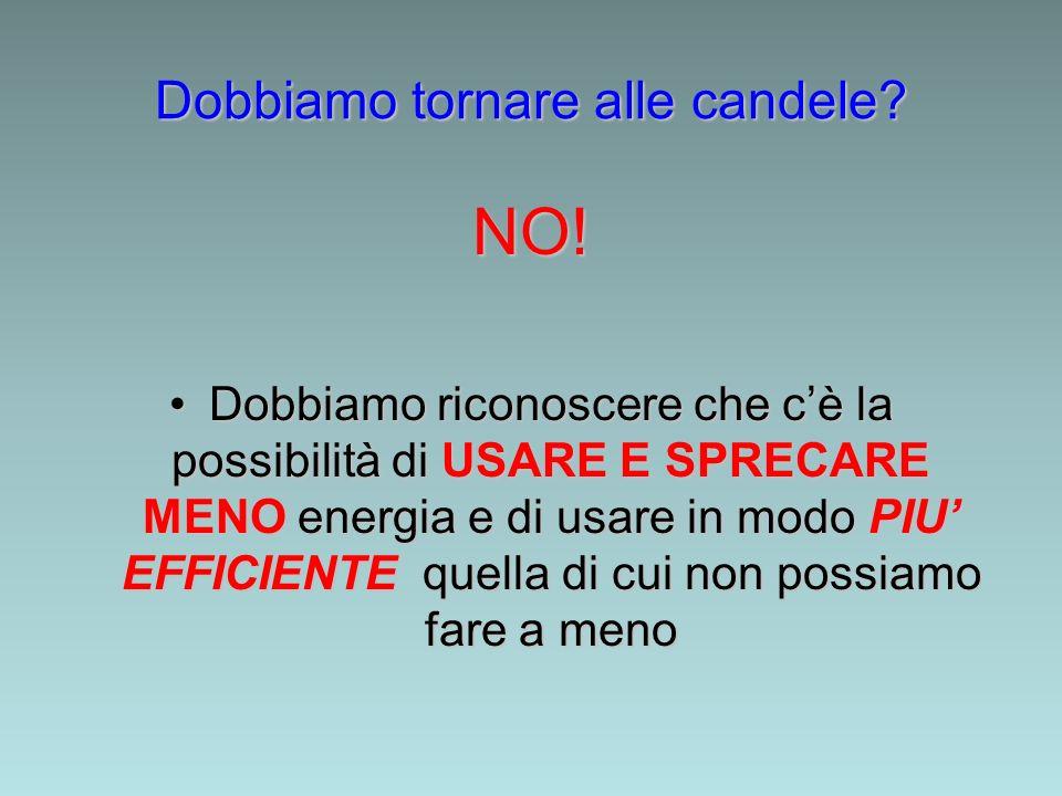 Dobbiamo tornare alle candele? NO! Dobbiamo riconoscere che cè la possibilità di USARE E SPRECARE MENO energia e di usare in modo PIU EFFICIENTE quell