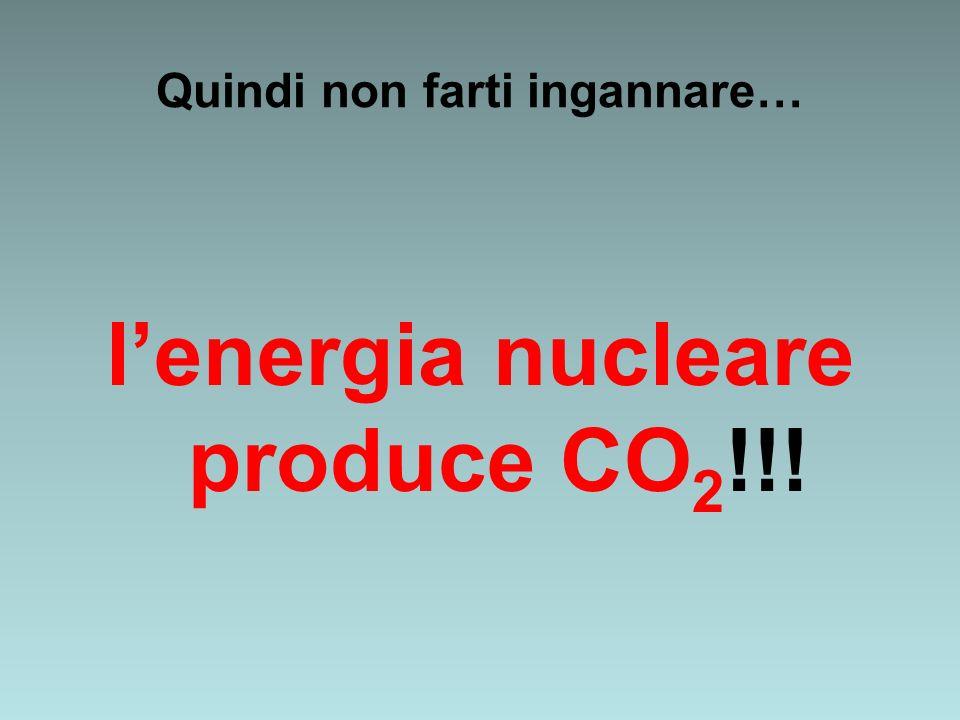 Quindi non farti ingannare… lenergia nucleare produce CO 2 !!!