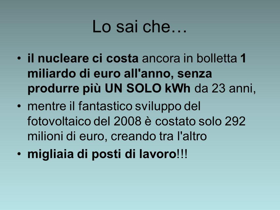 Lo sai che… il nucleare ci costa ancora in bolletta 1 miliardo di euro all anno, senza produrre più UN SOLO kWh da 23 anni, mentre il fantastico sviluppo del fotovoltaico del 2008 è costato solo 292 milioni di euro, creando tra l altro migliaia di posti di lavoro!!!