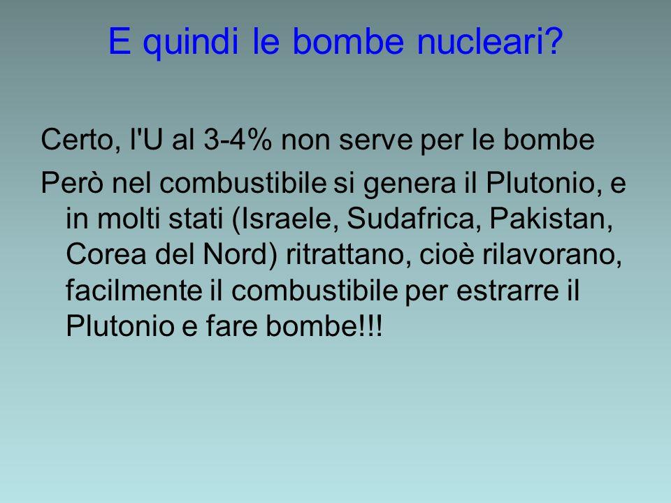 E quindi le bombe nucleari? Certo, l'U al 3-4% non serve per le bombe Però nel combustibile si genera il Plutonio, e in molti stati (Israele, Sudafric