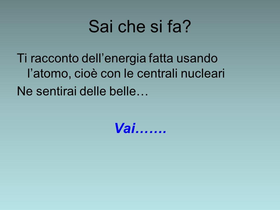 Sai che si fa? Ti racconto dellenergia fatta usando latomo, cioè con le centrali nucleari Ne sentirai delle belle… Vai…….