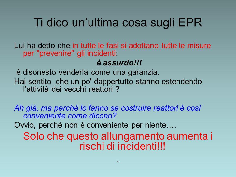 Ti dico unultima cosa sugli EPR Lui ha detto che in tutte le fasi si adottano tutte le misure per prevenire gli incidenti: è assurdo!!.