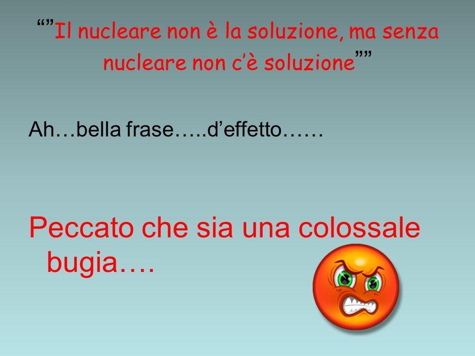 Il nucleare non è la soluzione, ma senza nucleare non cè soluzione Ah…bella frase…..deffetto…… Peccato che sia una colossale bugia….
