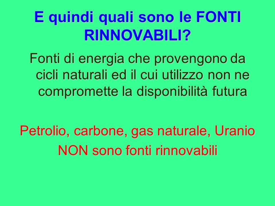 E quindi quali sono le FONTI RINNOVABILI? Fonti di energia che provengono da cicli naturali ed il cui utilizzo non ne compromette la disponibilità fut