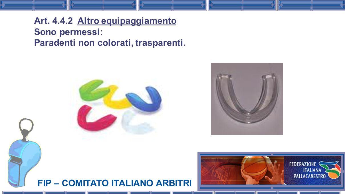 FIP – COMITATO ITALIANO ARBITRI Art. 4.4.2 Altro equipaggiamento Sono permessi: Paradenti non colorati, trasparenti.