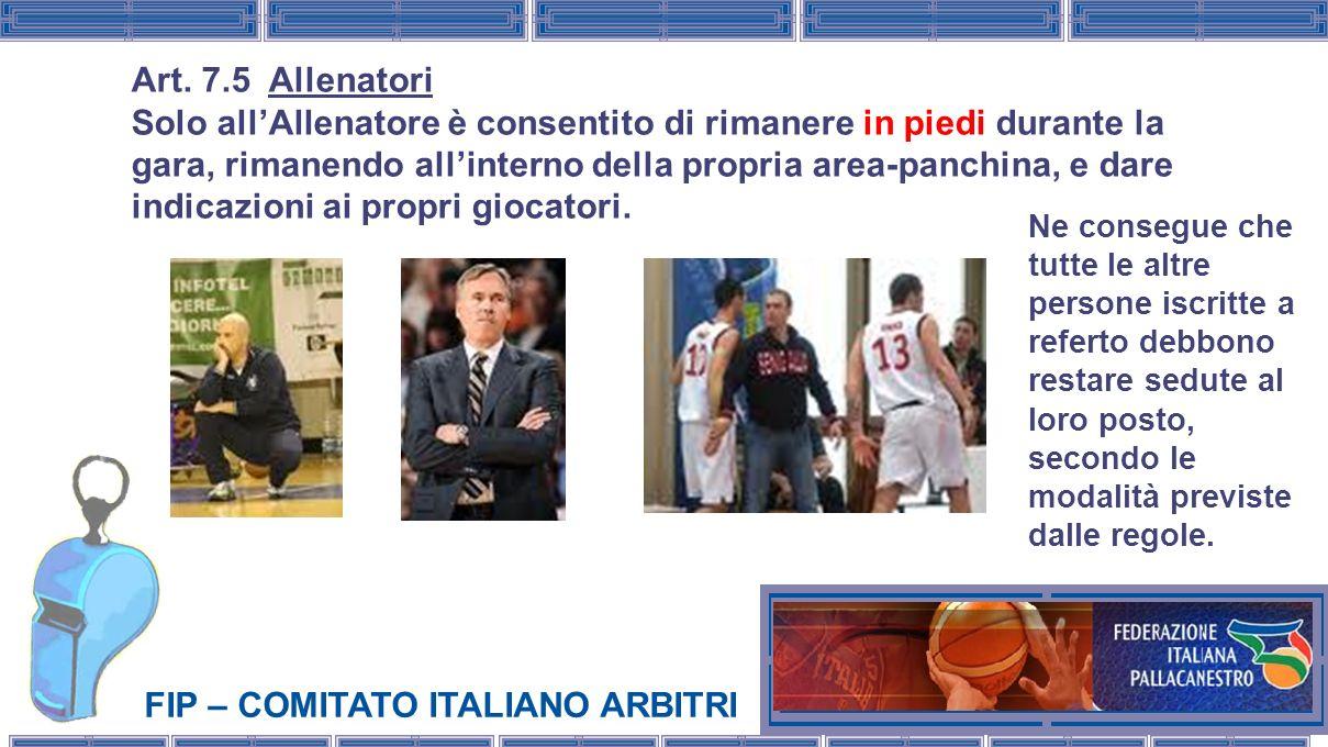 FIP – COMITATO ITALIANO ARBITRI Art. 7.5 Allenatori Solo allAllenatore è consentito di rimanere in piedi durante la gara, rimanendo allinterno della p