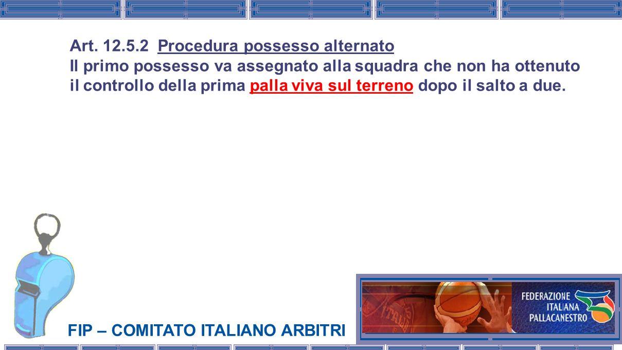 FIP – COMITATO ITALIANO ARBITRI Art. 12.5.2 Procedura possesso alternato Il primo possesso va assegnato alla squadra che non ha ottenuto il controllo