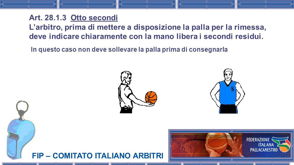 FIP – COMITATO ITALIANO ARBITRI Art. 28.1.3 Otto secondi Larbitro, prima di mettere a disposizione la palla per la rimessa, deve indicare chiaramente