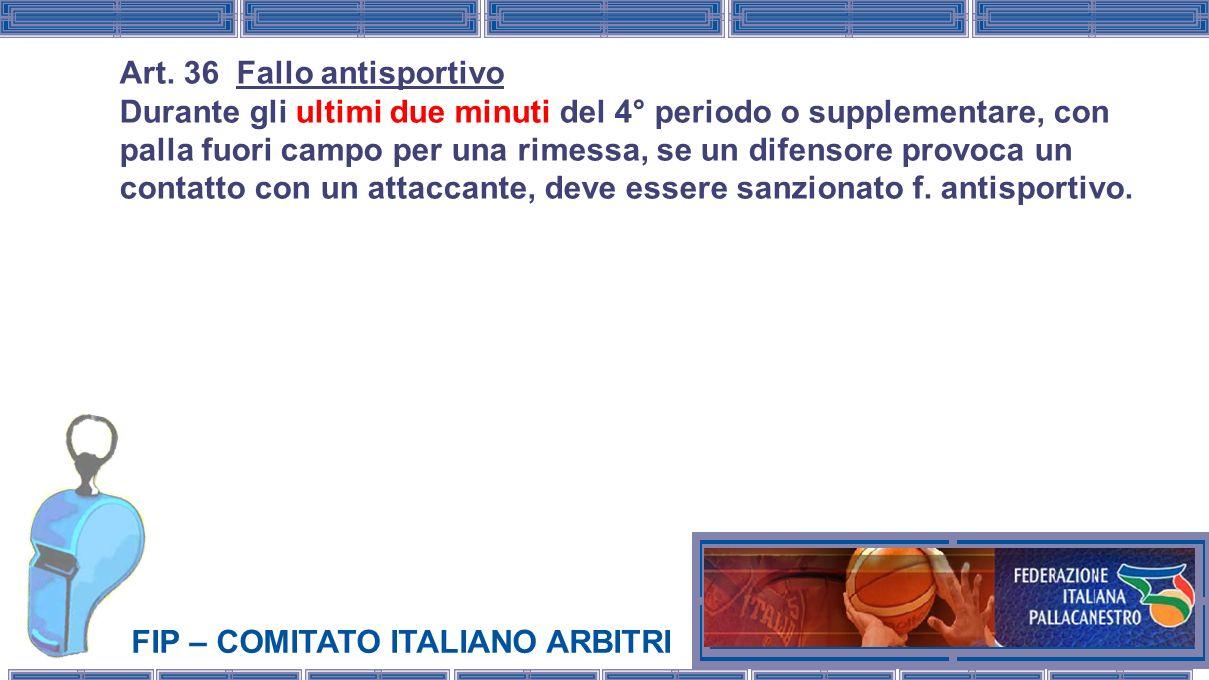 FIP – COMITATO ITALIANO ARBITRI Art. 36 Fallo antisportivo Durante gli ultimi due minuti del 4° periodo o supplementare, con palla fuori campo per una