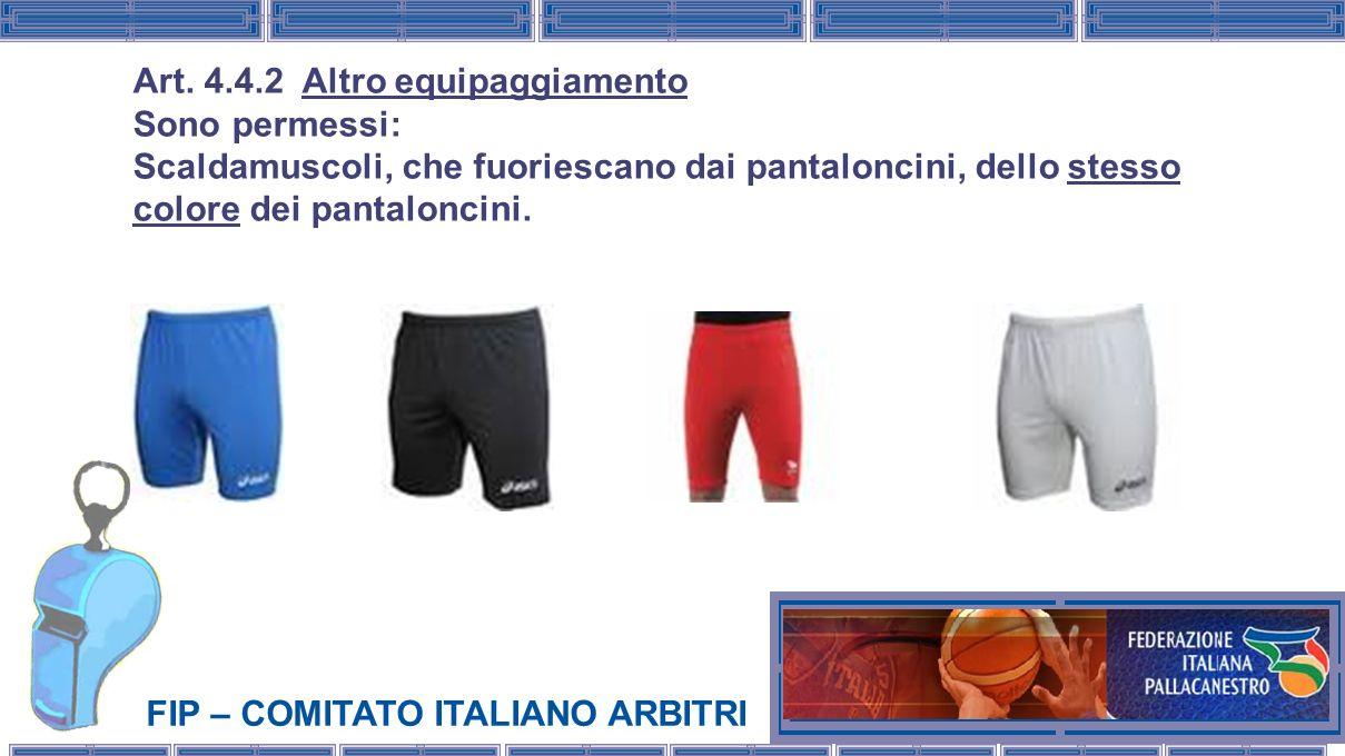 FIP – COMITATO ITALIANO ARBITRI Art. 4.4.2 Altro equipaggiamento Sono permessi: Scaldamuscoli, che fuoriescano dai pantaloncini, dello stesso colore d