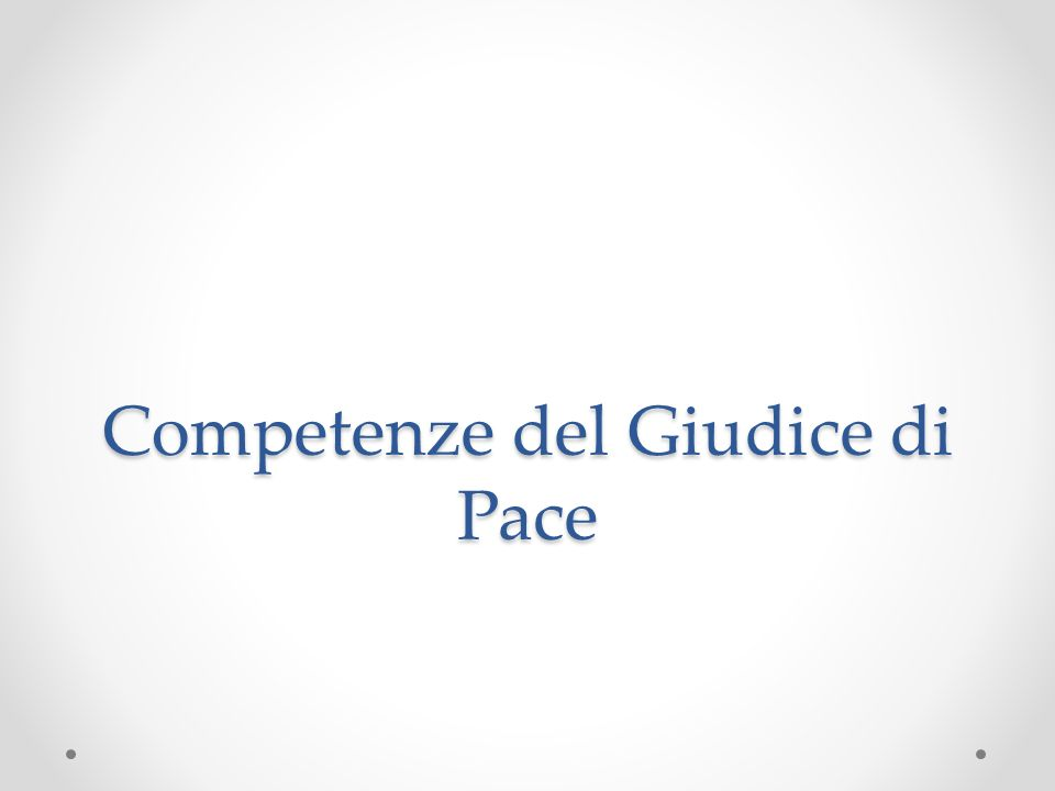Le competenze del Giudice di Pace sono dettate dall Art.