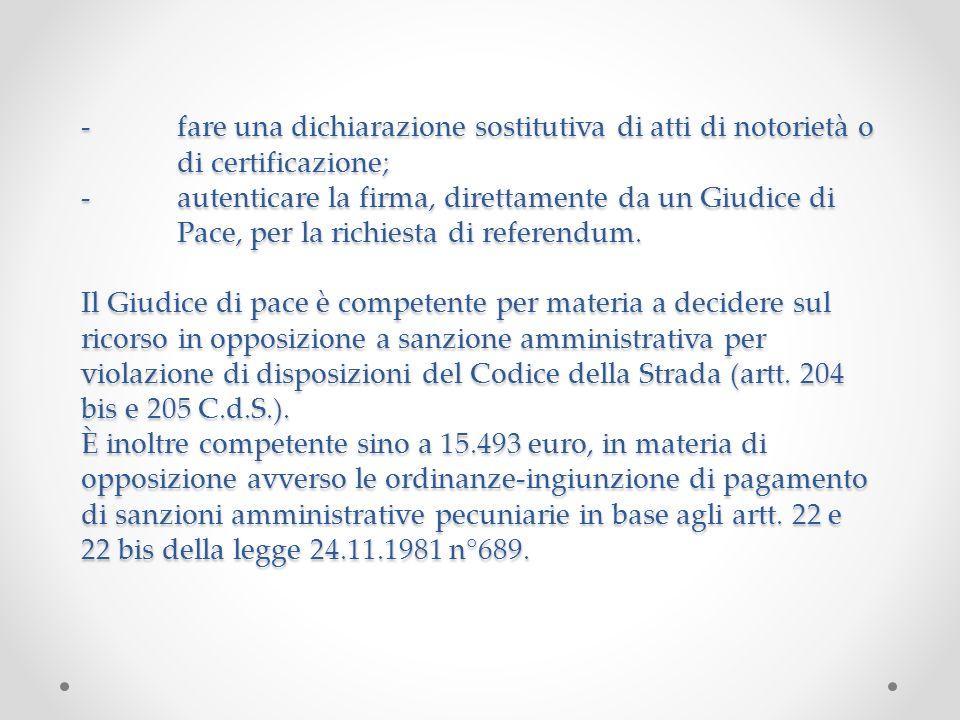-fare una dichiarazione sostitutiva di atti di notorietà o di certificazione; -autenticare la firma, direttamente da un Giudice di Pace, per la richiesta di referendum.