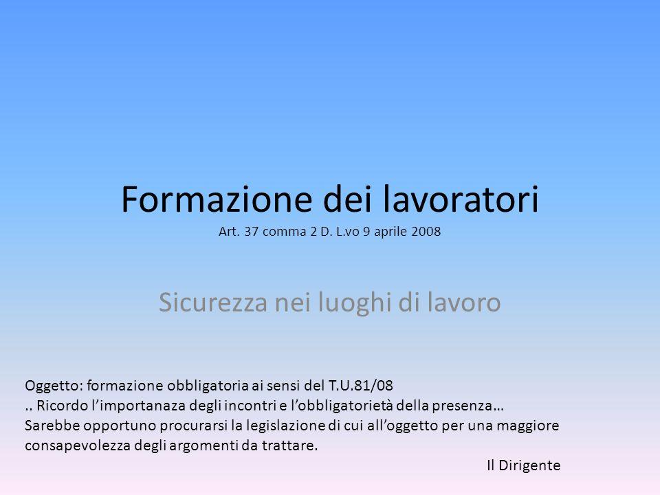 Formazione dei lavoratori Art. 37 comma 2 D. L.vo 9 aprile 2008 Sicurezza nei luoghi di lavoro Oggetto: formazione obbligatoria ai sensi del T.U.81/08