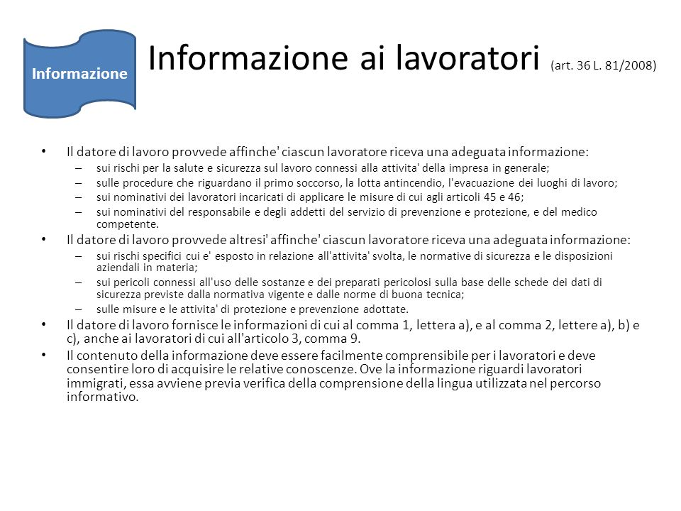 Informazione ai lavoratori (art. 36 L. 81/2008) Il datore di lavoro provvede affinche' ciascun lavoratore riceva una adeguata informazione: – sui risc