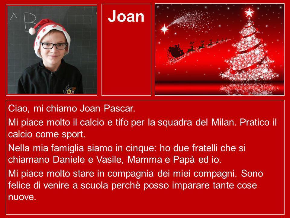 Joan Ciao, mi chiamo Joan Pascar. Mi piace molto il calcio e tifo per la squadra del Milan. Pratico il calcio come sport. Nella mia famiglia siamo in