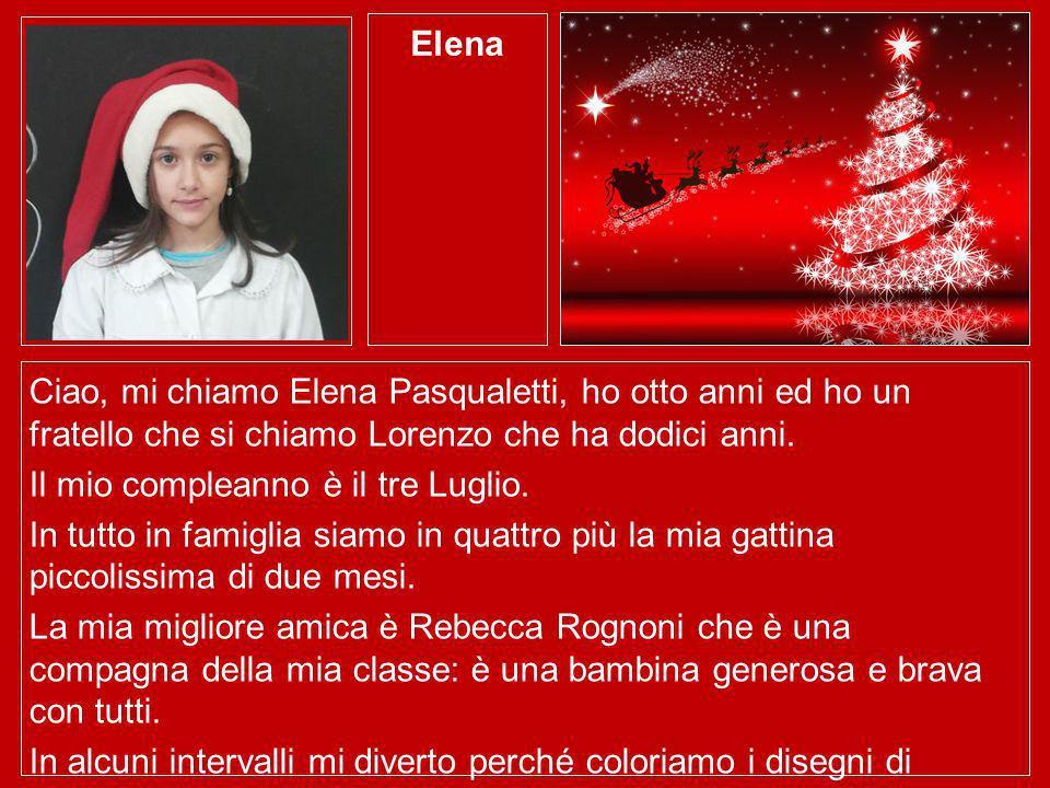 Elena Ciao, mi chiamo Elena Pasqualetti, ho otto anni ed ho un fratello che si chiamo Lorenzo che ha dodici anni. Il mio compleanno è il tre Luglio. I