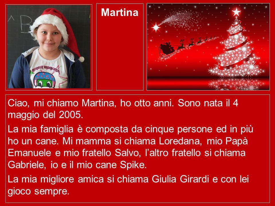 Martina Ciao, mi chiamo Martina, ho otto anni. Sono nata il 4 maggio del 2005. La mia famiglia è composta da cinque persone ed in più ho un cane. Mi m