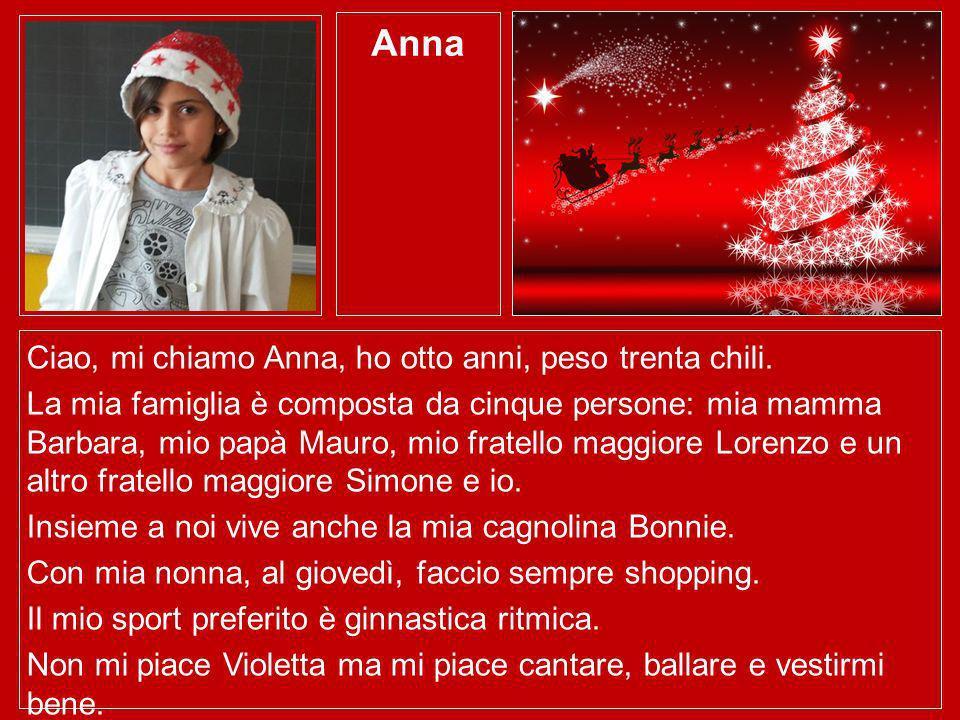 Anna Ciao, mi chiamo Anna, ho otto anni, peso trenta chili. La mia famiglia è composta da cinque persone: mia mamma Barbara, mio papà Mauro, mio frate