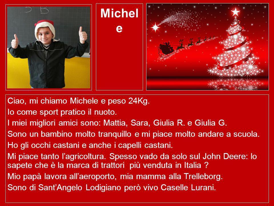 Michel e Ciao, mi chiamo Michele e peso 24Kg. Io come sport pratico il nuoto. I miei migliori amici sono: Mattia, Sara, Giulia R. e Giulia G. Sono un