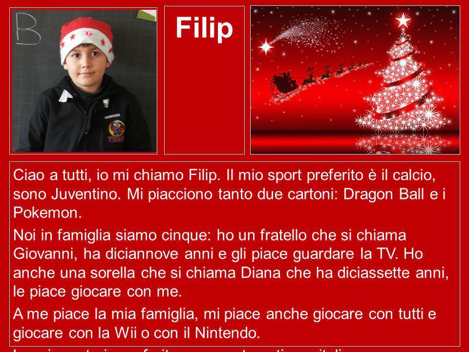Filip Ciao a tutti, io mi chiamo Filip. Il mio sport preferito è il calcio, sono Juventino. Mi piacciono tanto due cartoni: Dragon Ball e i Pokemon. N