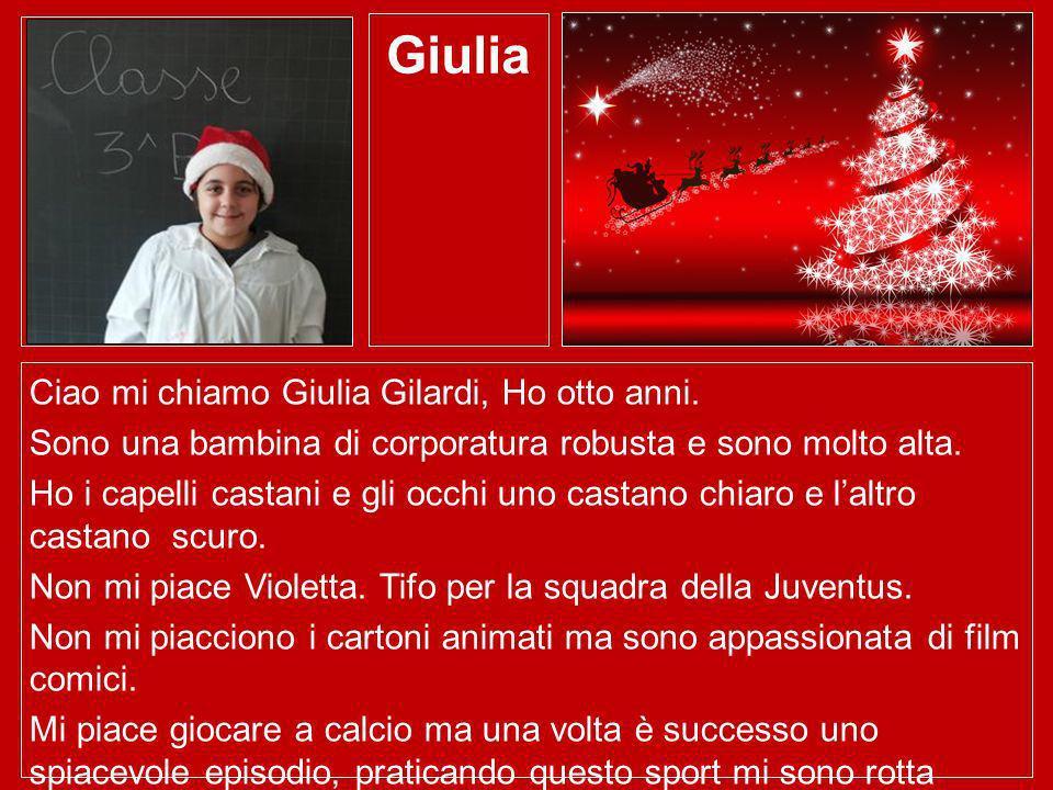 Giulia Ciao mi chiamo Giulia Gilardi, Ho otto anni. Sono una bambina di corporatura robusta e sono molto alta. Ho i capelli castani e gli occhi uno ca