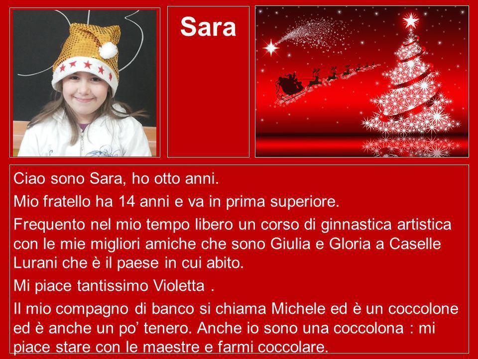 Sara Ciao sono Sara, ho otto anni. Mio fratello ha 14 anni e va in prima superiore. Frequento nel mio tempo libero un corso di ginnastica artistica co