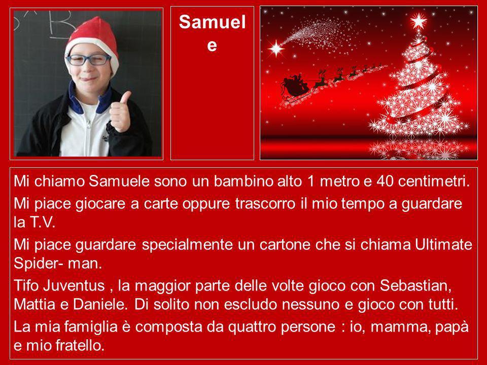 Samuel e Mi chiamo Samuele sono un bambino alto 1 metro e 40 centimetri. Mi piace giocare a carte oppure trascorro il mio tempo a guardare la T.V. Mi