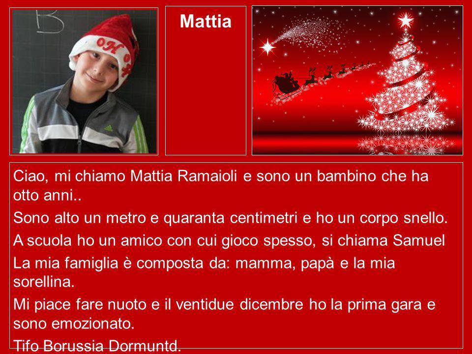 Mattia Ciao, mi chiamo Mattia Ramaioli e sono un bambino che ha otto anni.. Sono alto un metro e quaranta centimetri e ho un corpo snello. A scuola ho