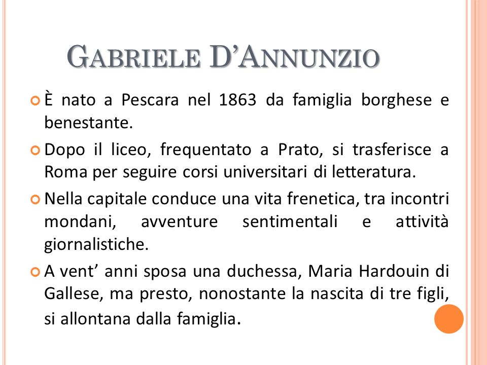 G ABRIELE DA NNUNZIO È nato a Pescara nel 1863 da famiglia borghese e benestante. Dopo il liceo, frequentato a Prato, si trasferisce a Roma per seguir