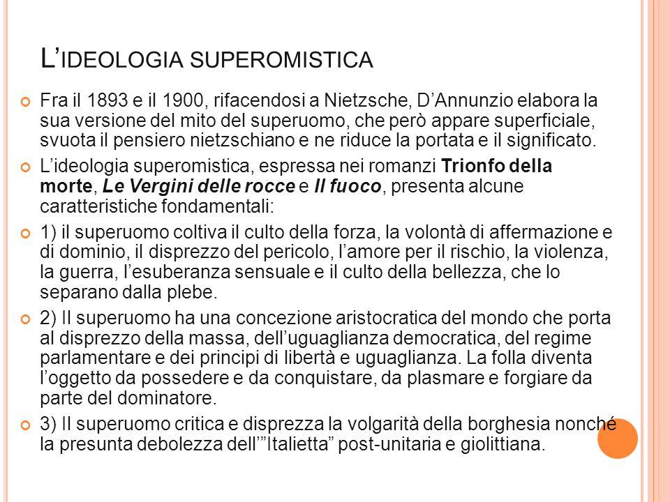 L IDEOLOGIA SUPEROMISTICA Fra il 1893 e il 1900, rifacendosi a Nietzsche, DAnnunzio elabora la sua versione del mito del superuomo, che però appare su