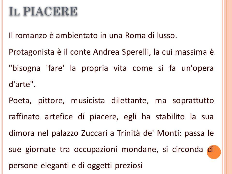 I L PIACERE Il romanzo è ambientato in una Roma di lusso. Protagonista è il conte Andrea Sperelli, la cui massima è