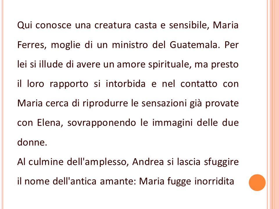 Qui conosce una creatura casta e sensibile, Maria Ferres, moglie di un ministro del Guatemala. Per lei si illude di avere un amore spirituale, ma pres
