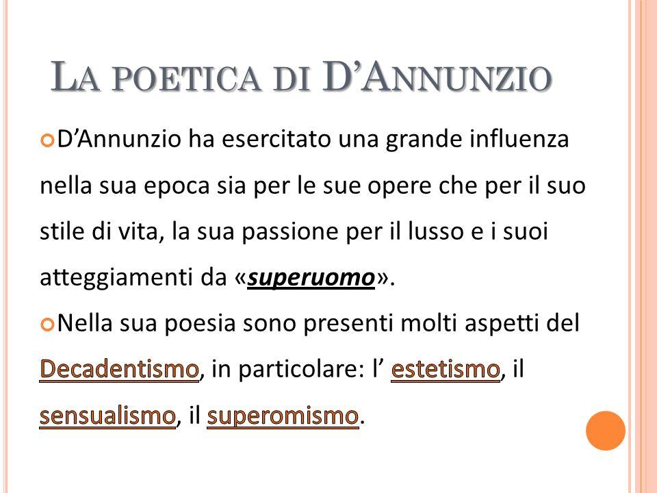 La poetica dannunziana (ma forse sarebbe più esatto parlare di poetiche) è lespressione più appariscente del Decadentismo italiano.