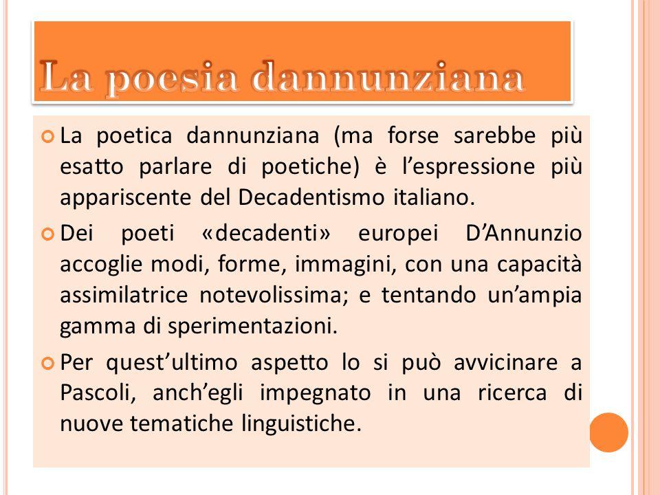 La poetica dannunziana (ma forse sarebbe più esatto parlare di poetiche) è lespressione più appariscente del Decadentismo italiano. Dei poeti «decaden