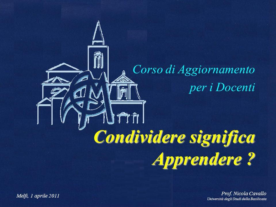 Melfi, 1 aprile 2011 Prof. Nicola Cavallo Università degli Studi della Basilicata Corso di Aggiornamento per i Docenti Condividere significa Apprender