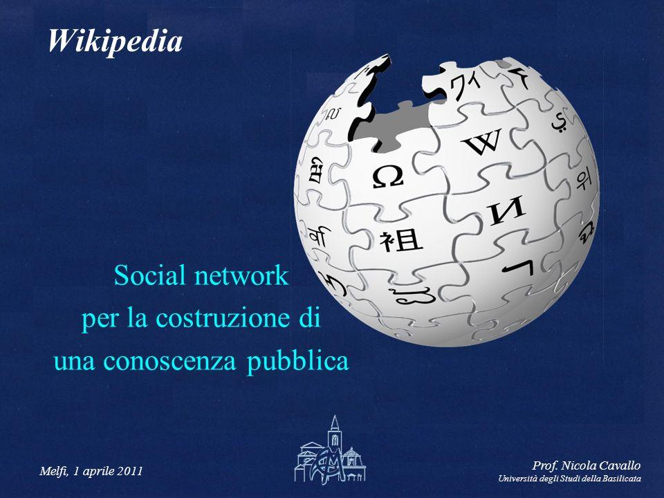 Melfi, 1 aprile 2011 Prof. Nicola Cavallo Università degli Studi della Basilicata Wikipedia Social network per la costruzione di una conoscenza pubbli