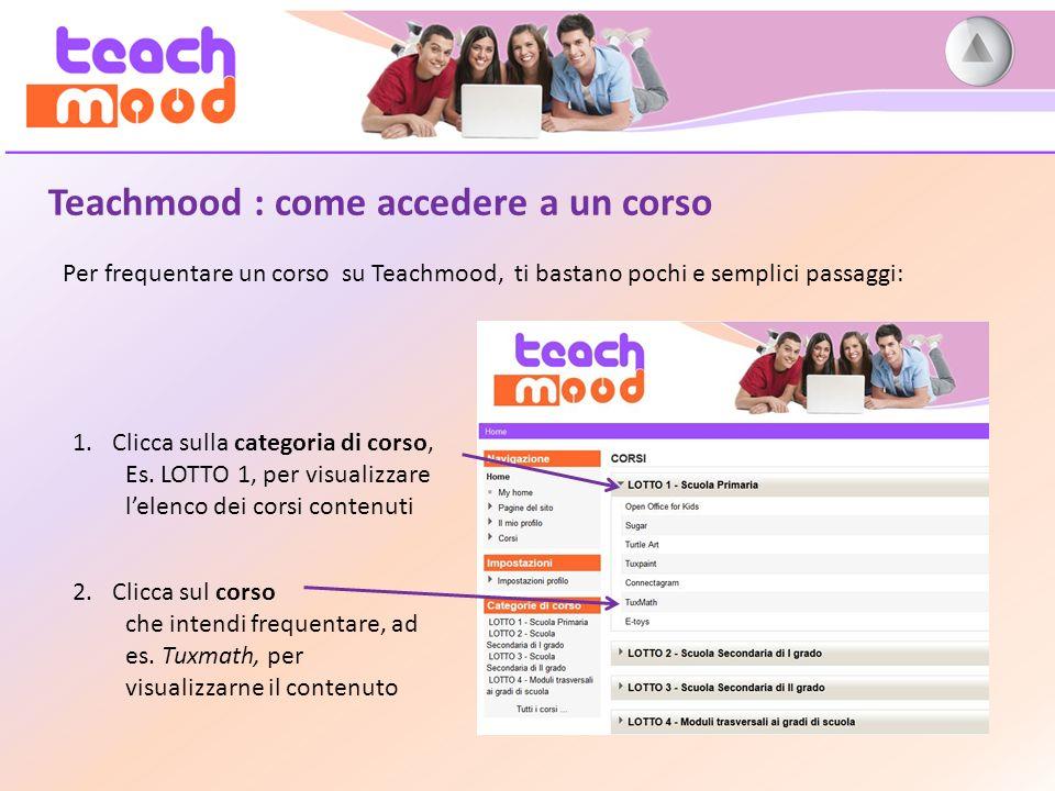 Teachmood : come accedere a un corso Per frequentare un corso su Teachmood, ti bastano pochi e semplici passaggi: 1.Clicca sulla categoria di corso, Es.