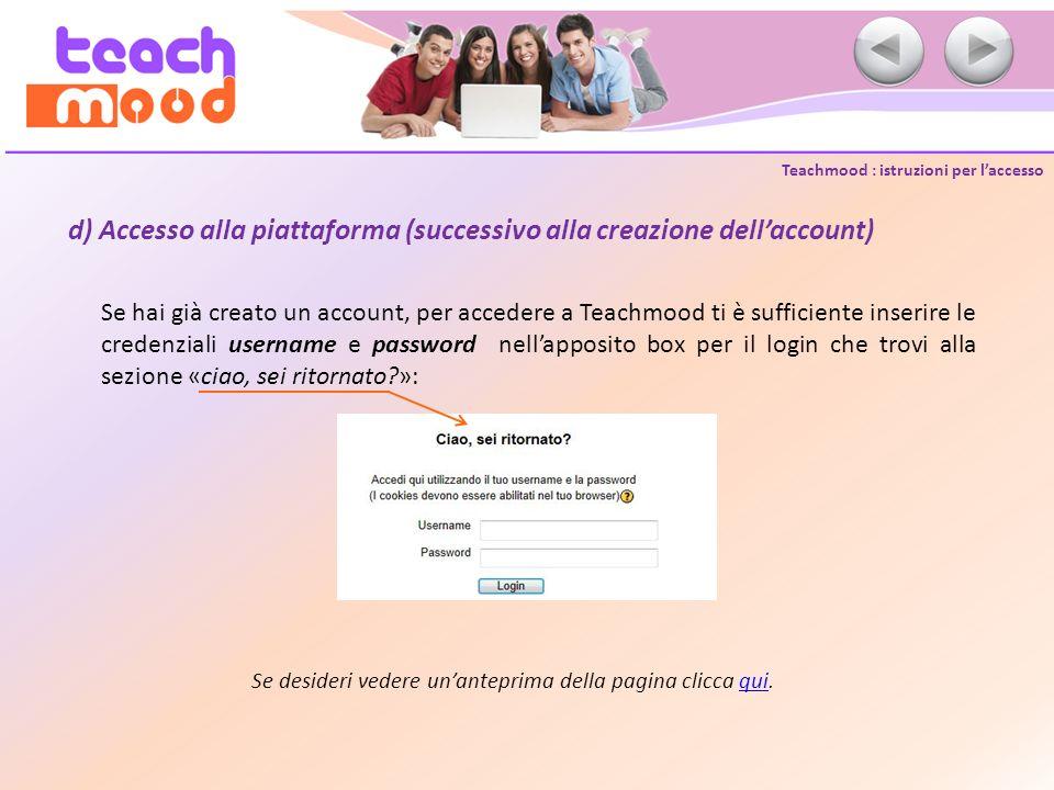 Teachmood : istruzioni per laccesso d) Accesso alla piattaforma (successivo alla creazione dellaccount) Se hai già creato un account, per accedere a T