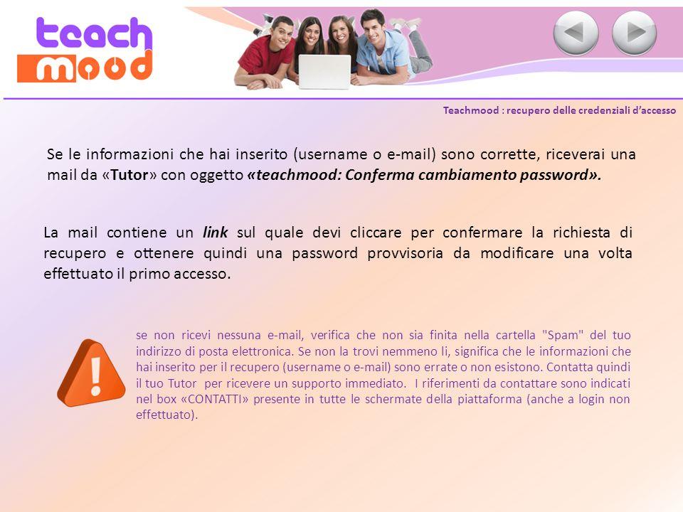 Teachmood : recupero delle credenziali daccesso Confermata la richiesta di recupero password, Teachmood ti invia una seconda mail contenente le credenziali per accedere alla piattaforma: username (che non cambia mai) e una password provvisoria, che dovrai modificare dopo il primo accesso.